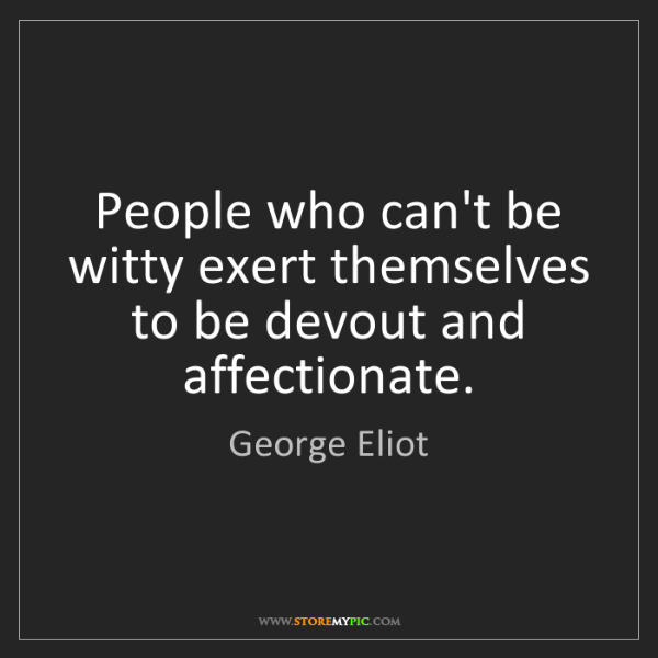 George Eliot: People who can't be witty exert themselves to be devout...
