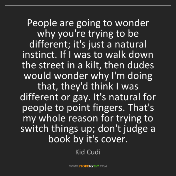 Kid Cudi: People are going to wonder why you're trying to be different;...