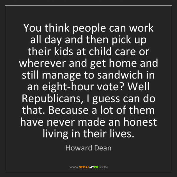 Howard Dean: You think people can work all day and then pick up their...