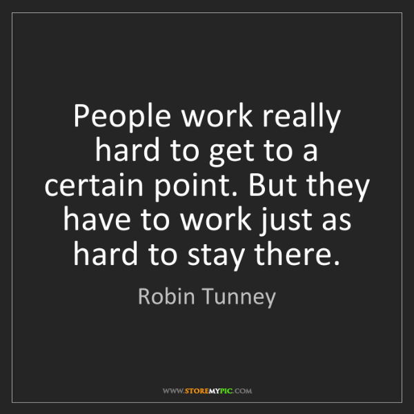 Robin Tunney: People work really hard to get to a certain point. But...