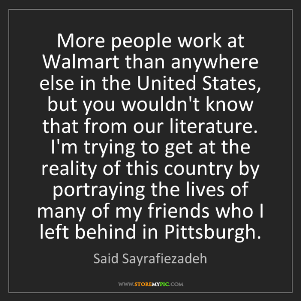Said Sayrafiezadeh: More people work at Walmart than anywhere else in the...