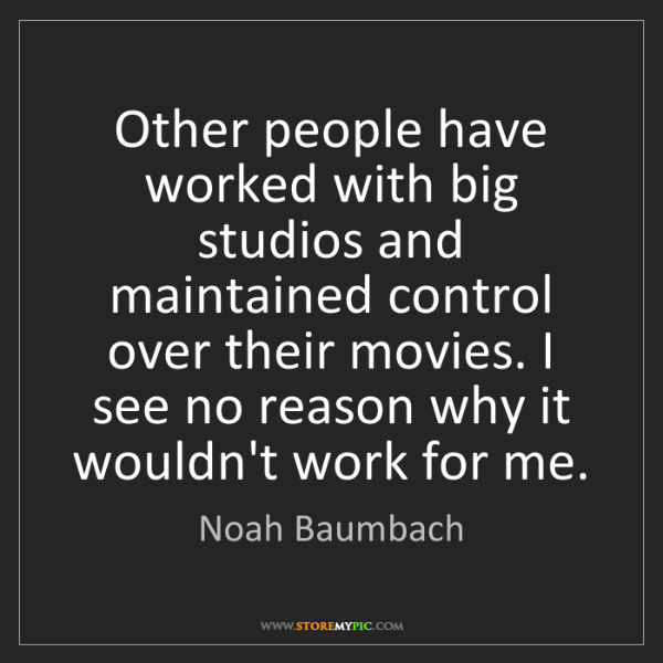 Noah Baumbach: Other people have worked with big studios and maintained...