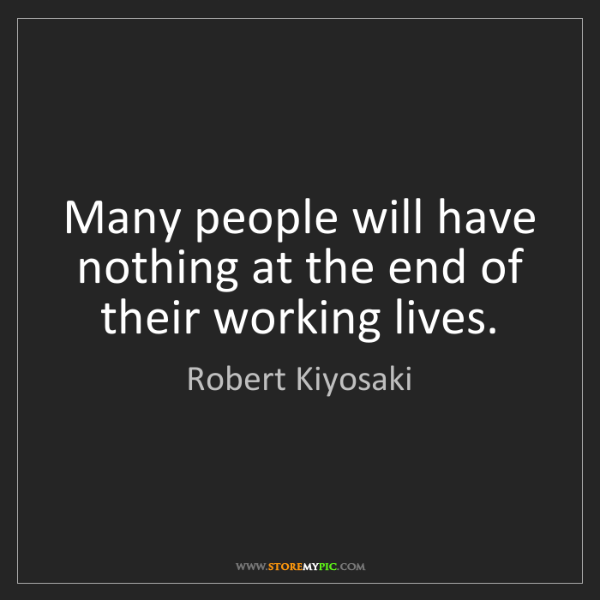 Robert Kiyosaki: Many people will have nothing at the end of their working...