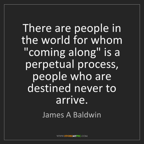 "James A Baldwin: There are people in the world for whom ""coming along""..."