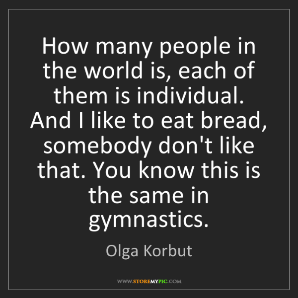 Olga Korbut: How many people in the world is, each of them is individual....