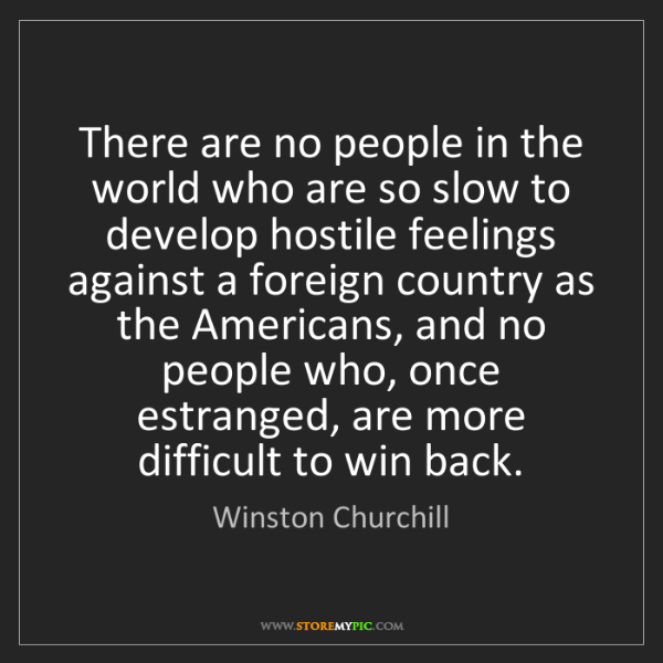 Winston Churchill: There are no people in the world who are so slow to develop...