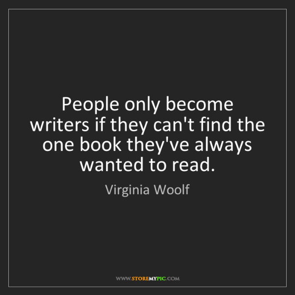 Virginia Woolf: People only become writers if they can't find the one...