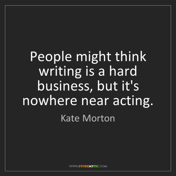 Kate Morton: People might think writing is a hard business, but it's...