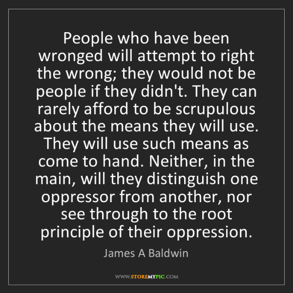 James A Baldwin: People who have been wronged will attempt to right the...