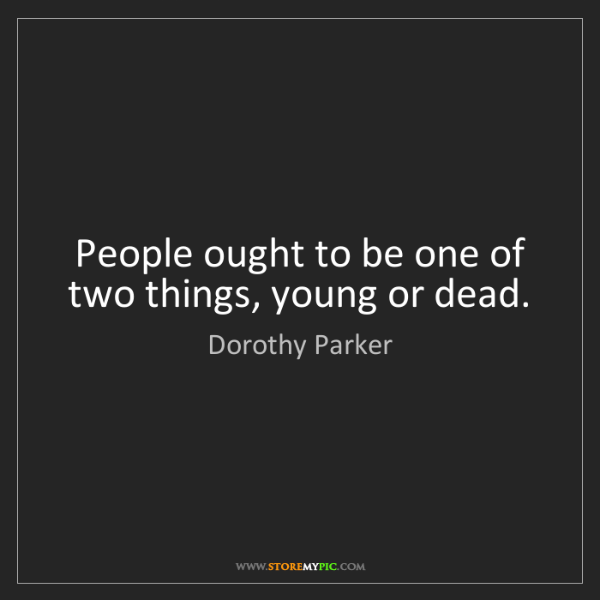 Dorothy Parker: People ought to be one of two things, young or dead.