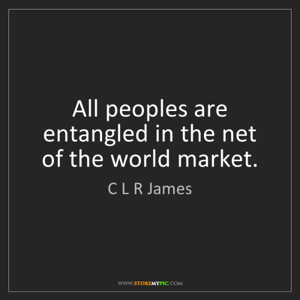 C L R James: All peoples are entangled in the net of the world market.