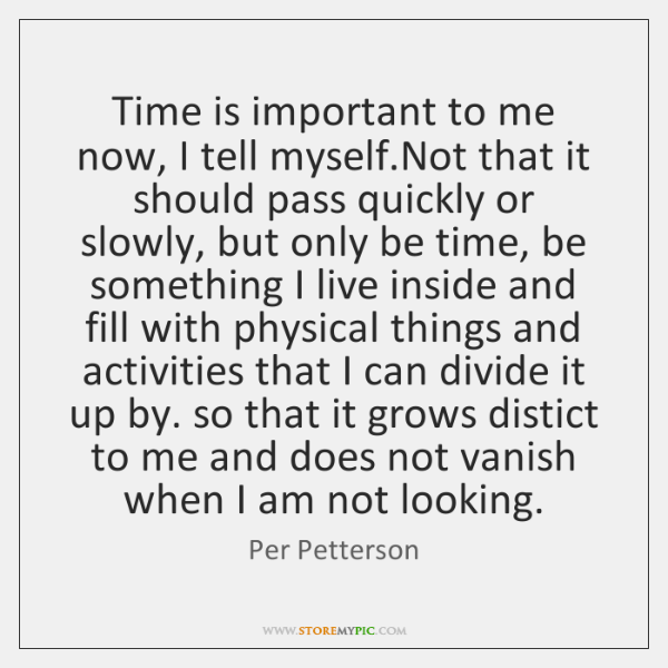 Time is important to me now, I tell myself.Not that it ...