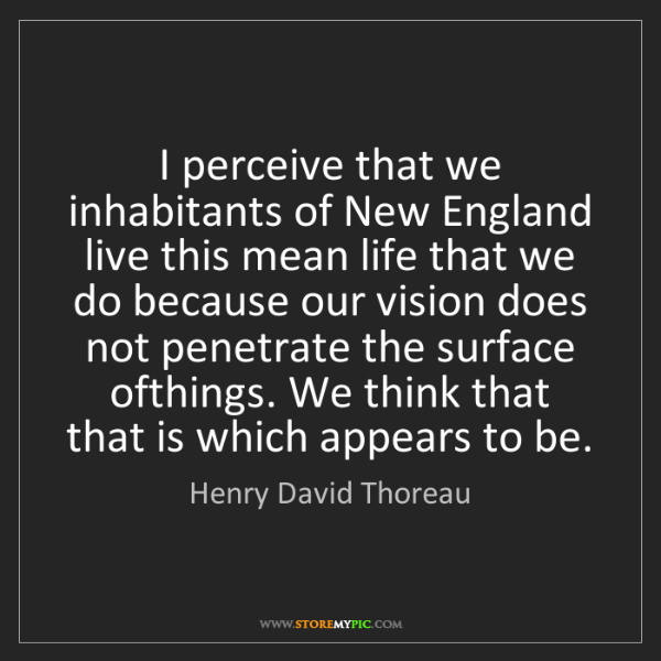 Henry David Thoreau: I perceive that we inhabitants of New England live this...