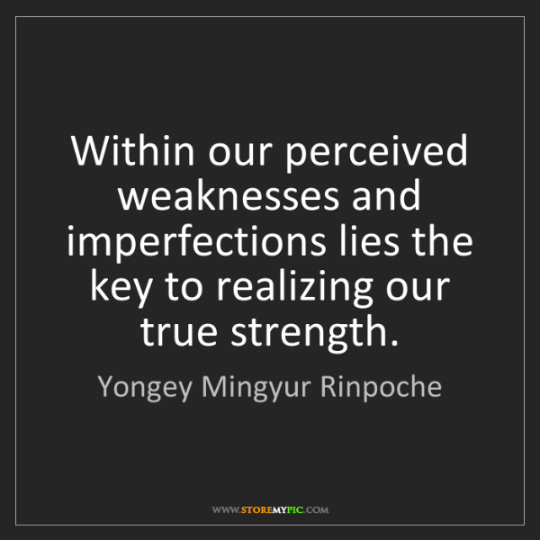 Yongey Mingyur Rinpoche: Within our perceived weaknesses and imperfections lies...