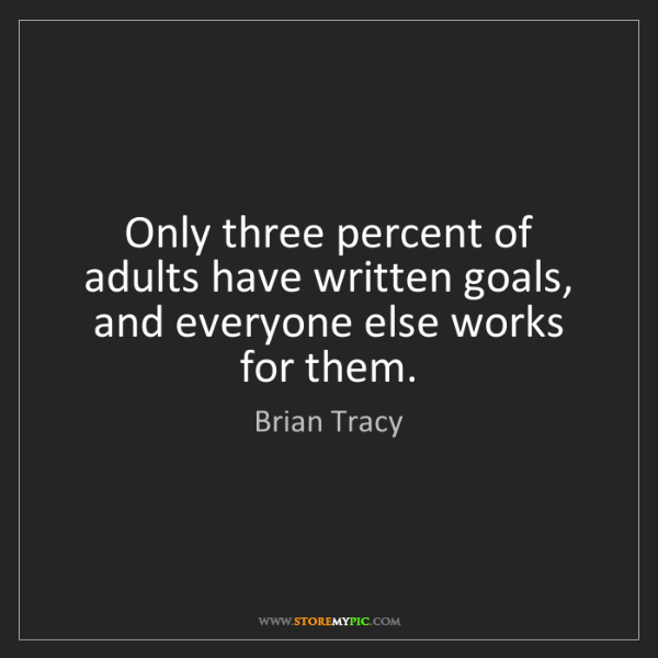 Brian Tracy: Only three percent of adults have written goals, and...