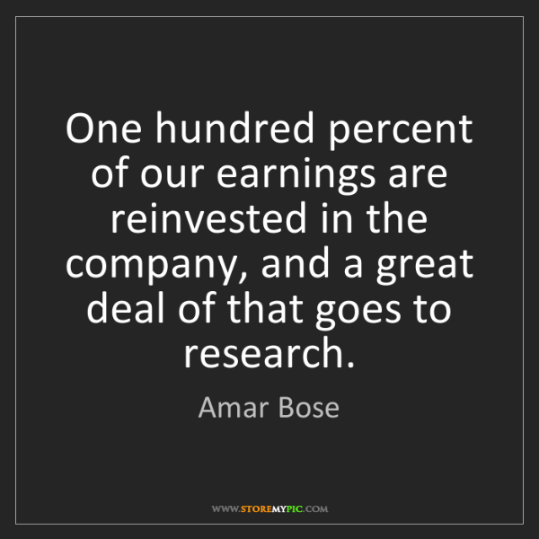 Amar Bose: One hundred percent of our earnings are reinvested in...