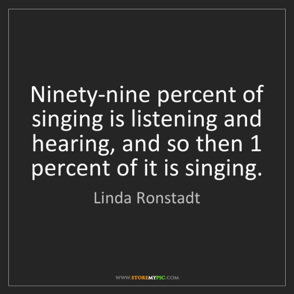 Linda Ronstadt: Ninety-nine percent of singing is listening and hearing,...