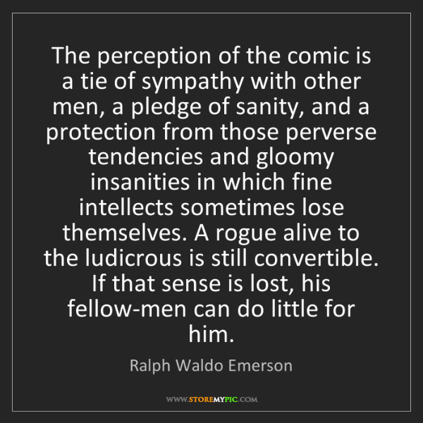 Ralph Waldo Emerson: The perception of the comic is a tie of sympathy with...