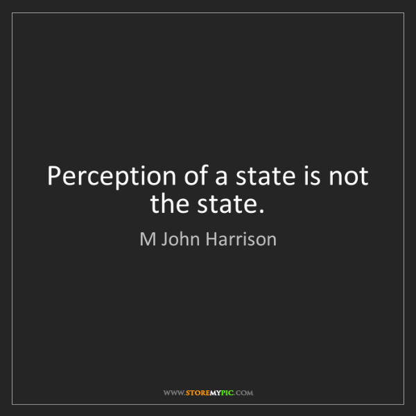 M John Harrison: Perception of a state is not the state.