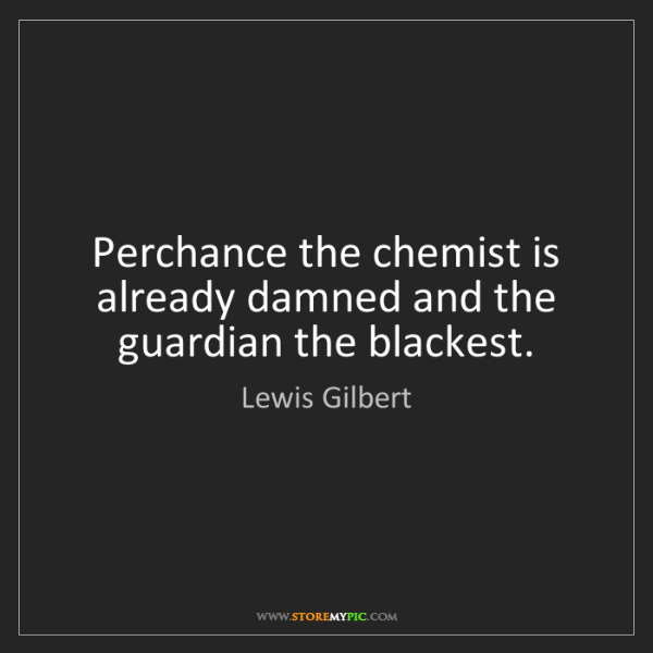 Lewis Gilbert: Perchance the chemist is already damned and the guardian...