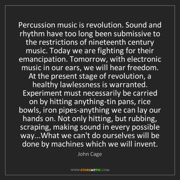 John Cage: Percussion music is revolution. Sound and rhythm have...