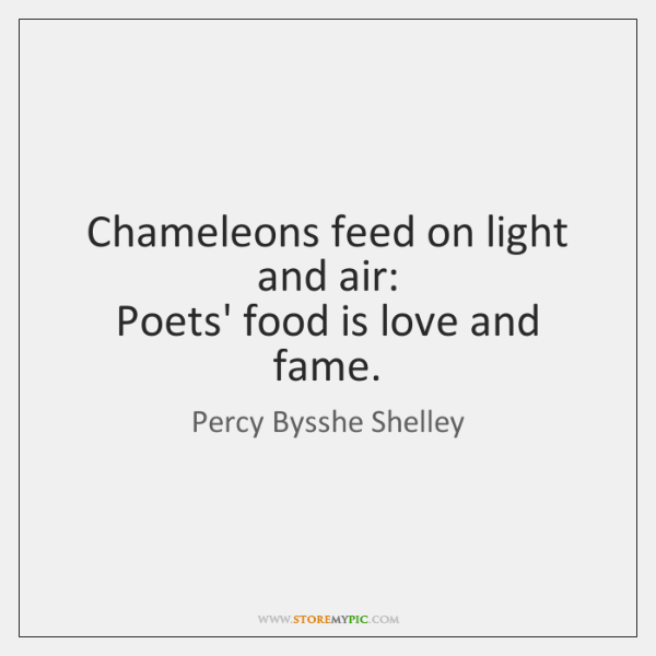 Chameleons feed on light and air:   Poets' food is love and fame.