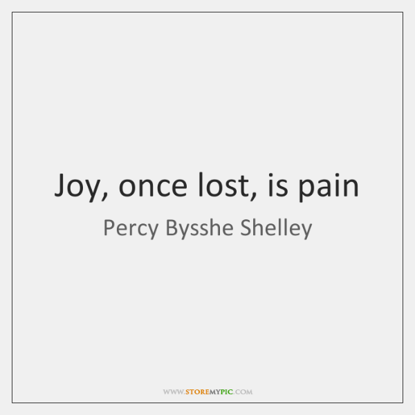 Joy, once lost, is pain