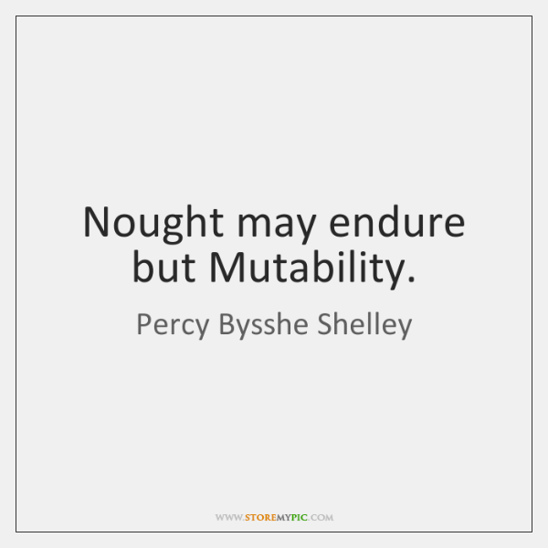 Nought may endure but Mutability.