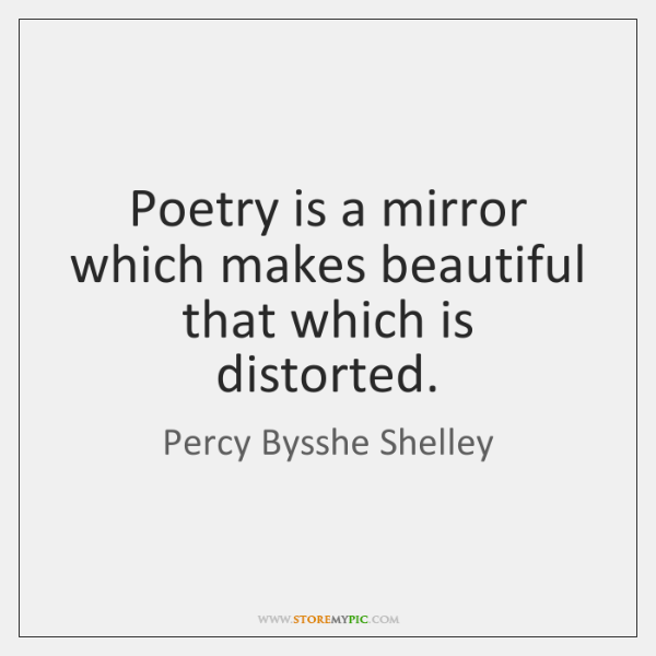 Poetry is a mirror which makes beautiful that which is distorted.