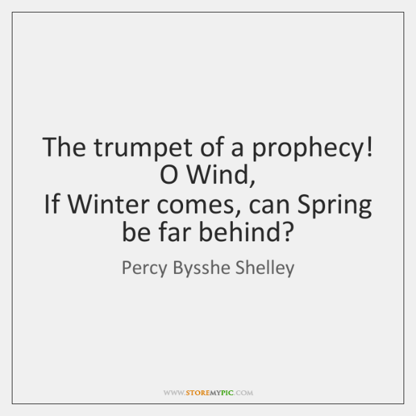 The trumpet of a prophecy! O Wind,   If Winter comes, can Spring ...