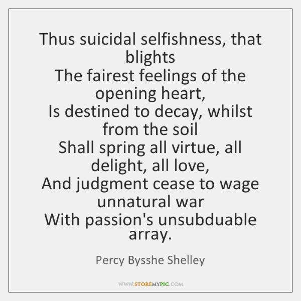 Thus suicidal selfishness, that blights   The fairest feelings of the opening heart,   ...