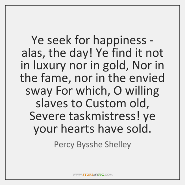 Ye seek for happiness - alas, the day! Ye find it not ...