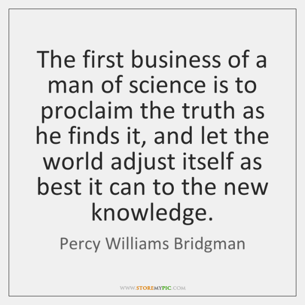 The first business of a man of science is to proclaim the ...