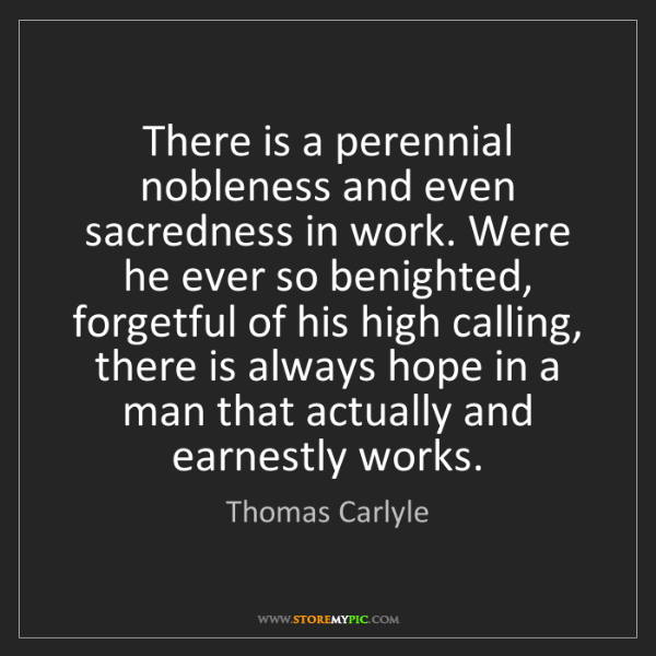 Thomas Carlyle: There is a perennial nobleness and even sacredness in...