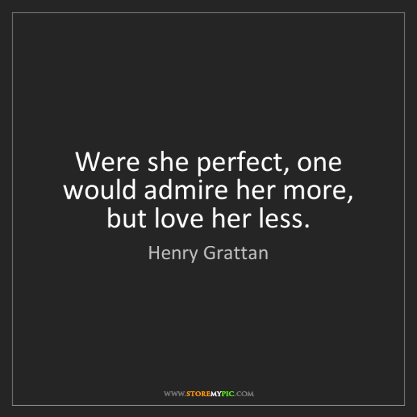 Henry Grattan: Were she perfect, one would admire her more, but love...