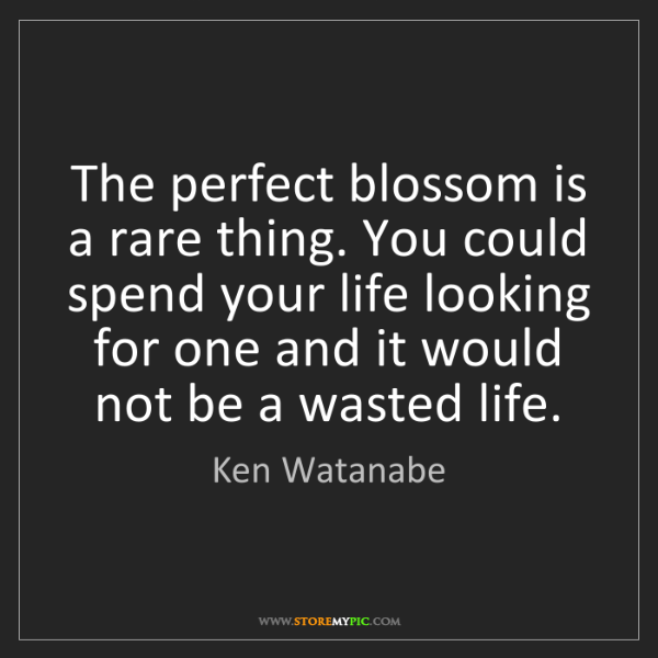 Ken Watanabe: The perfect blossom is a rare thing. You could spend...