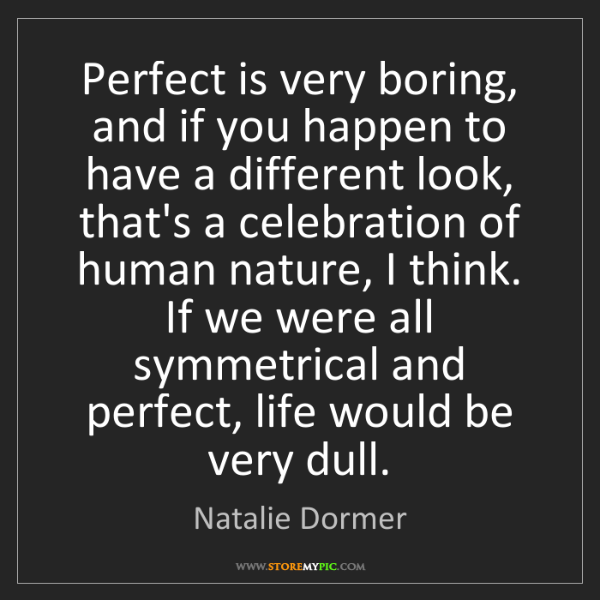 Natalie Dormer: Perfect is very boring, and if you happen to have a different...