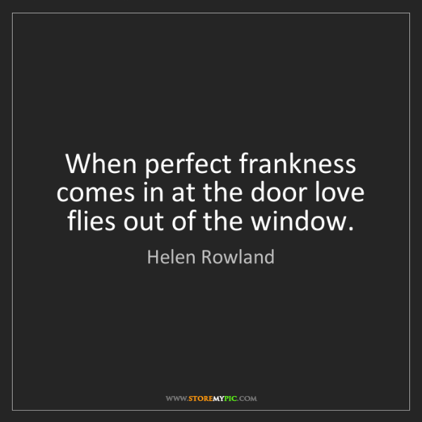 Helen Rowland: When perfect frankness comes in at the door love flies...