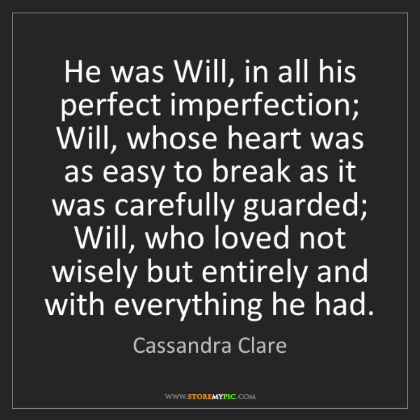 Cassandra Clare: He was Will, in all his perfect imperfection; Will, whose...