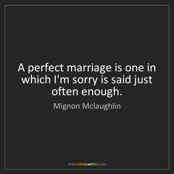Mignon Mclaughlin: A perfect marriage is one in which I'm sorry is said...