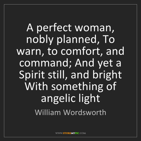 William Wordsworth: A perfect woman, nobly planned, To warn, to comfort,...
