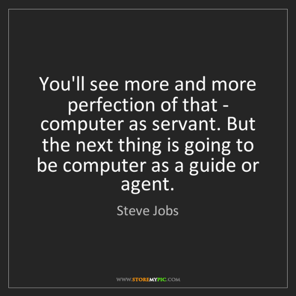 Steve Jobs: You'll see more and more perfection of that - computer...