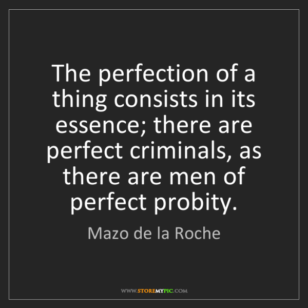 Mazo de la Roche: The perfection of a thing consists in its essence; there...