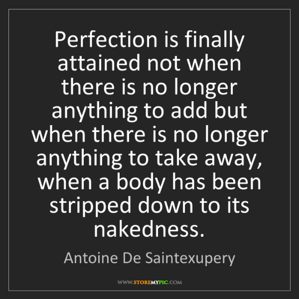 Antoine De Saintexupery: Perfection is finally attained not when there is no longer...