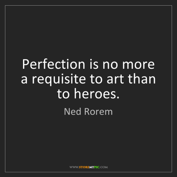Ned Rorem: Perfection is no more a requisite to art than to heroes.
