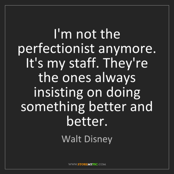 Walt Disney: I'm not the perfectionist anymore. It's my staff. They're...