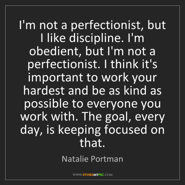 Natalie Portman: I'm not a perfectionist, but I like discipline. I'm obedient,...