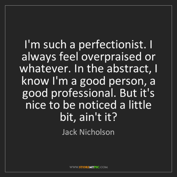 Jack Nicholson: I'm such a perfectionist. I always feel overpraised or...