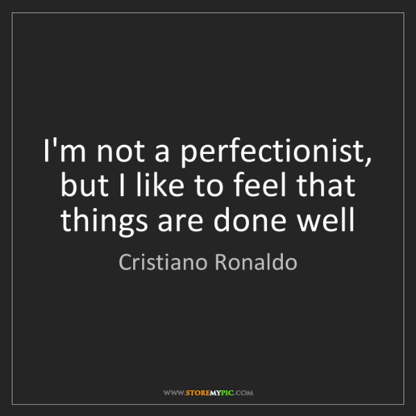 Cristiano Ronaldo: I'm not a perfectionist, but I like to feel that things...