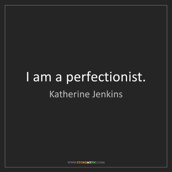 Katherine Jenkins: I am a perfectionist.